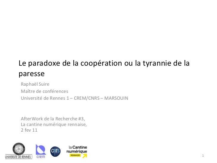 Le paradoxe de la coopération ou la tyrannie de la paresse Raphaël Suire Maître de conférences Université de Rennes 1 – CR...