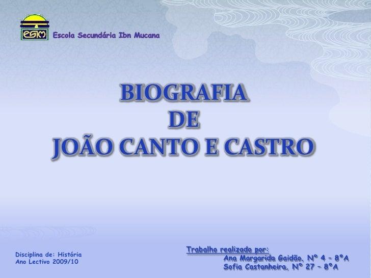 Escola Secundária IbnMucana<br />BIOGRAFIA DE JOÃO CANTO E CASTRO<br />Trabalho realizado por:<br />Ana Margarida Gaidão,...