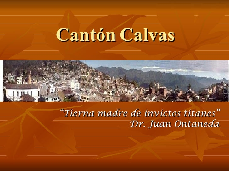 "Cantón Calvas <ul><li>"" Tierna madre de invictos titanes"" </li></ul><ul><li>Dr. Juan Ontaneda </li></ul>"