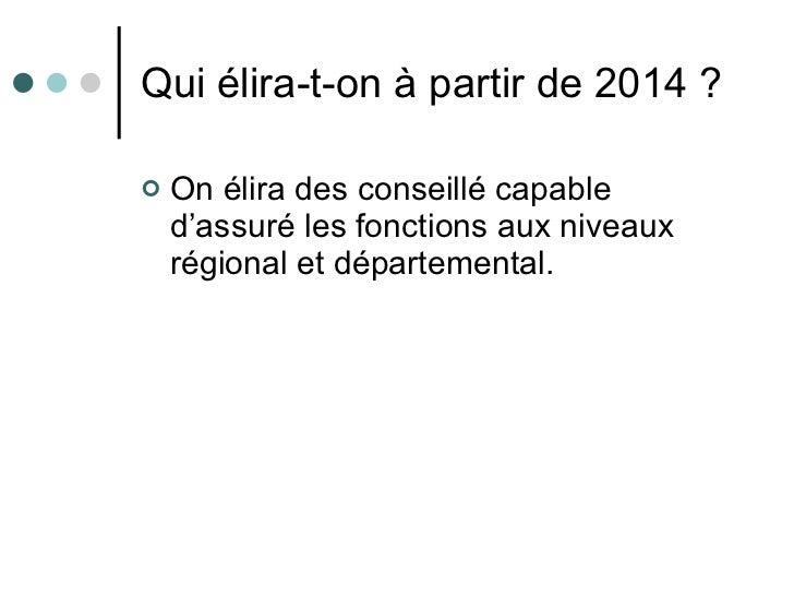 Qui élira-t-on à partir de 2014? <ul><li>On élira des conseillé capable d'assuré les fonctions aux niveaux régional et dé...