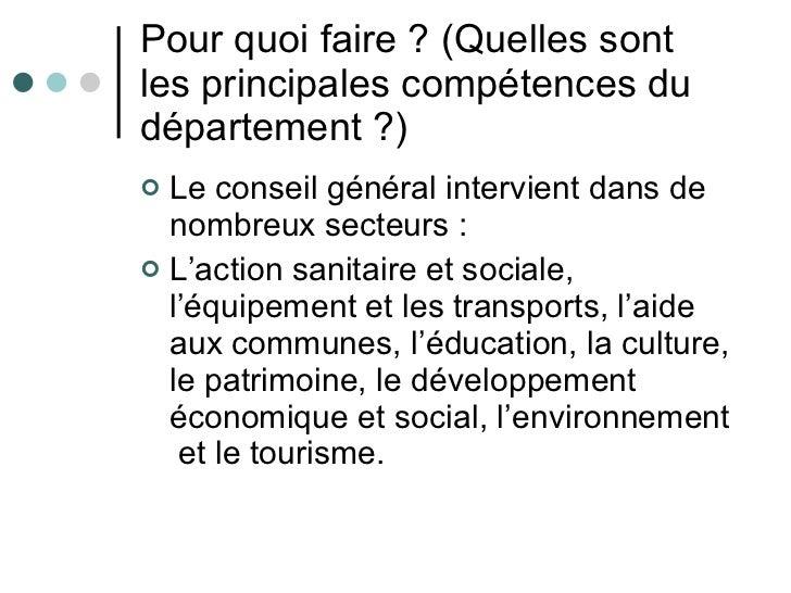 Pour quoi faire? (Quelles sont les principales compétences du département?) <ul><li>Le conseil général intervient dans d...