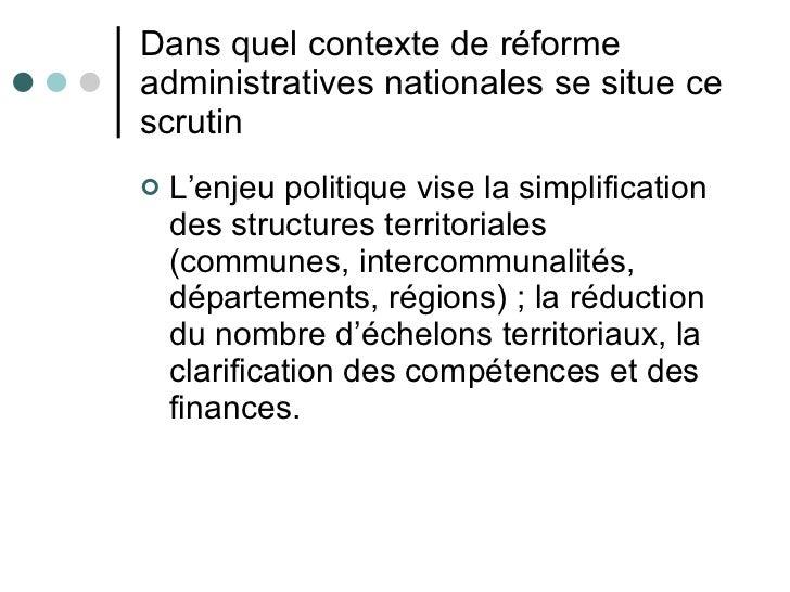 Dans quel contexte de réforme administratives nationales se situe ce scrutin <ul><li>L'enjeu politique vise la simplificat...