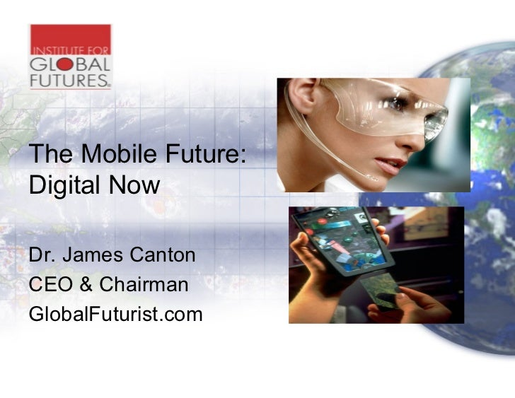 The Mobile Future:Digital NowDr. James CantonCEO & ChairmanGlobalFuturist.com