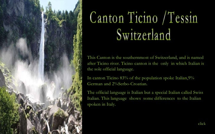 Canton Ticino /Tessin Switzerland This Canton is the southernmost of Switzerland, and is named after Ticino river. Ticino ...