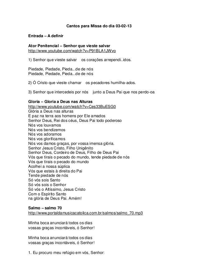 Cantos para Missa do dia 03-02-13Entrada – A definirAtor Penitencial – Senhor que vieste salvarhttp://www.youtube.com/watc...