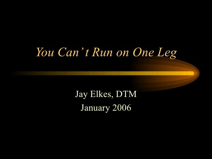 You Can' t Run on One Leg Jay Elkes, DTM January 2006