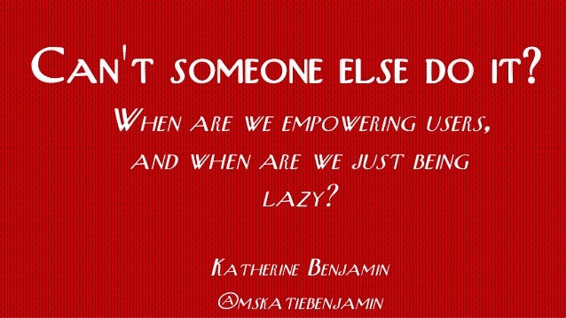 When are we empowering users, and when are we just being lazy? Katherine Benjamin @mskatiebenjamin Can't someone else do i...