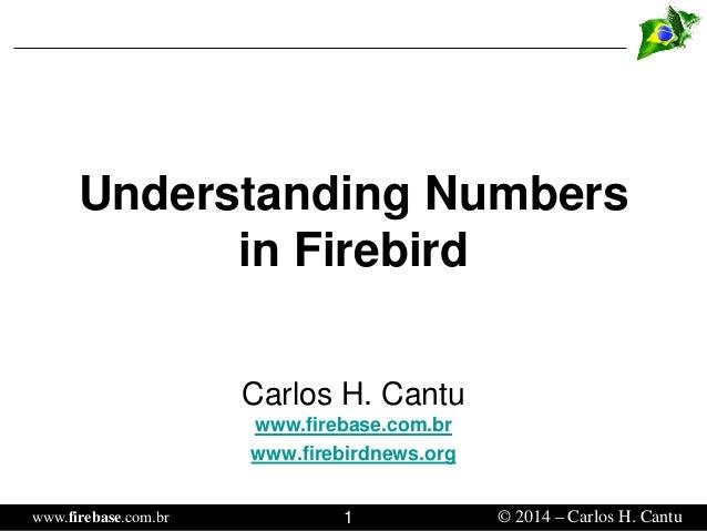 www.firebase.com.br 1 © 2014 – Carlos H. Cantu  Understanding Numbers in Firebird  Carlos H. Cantuwww.firebase.com.br  www...