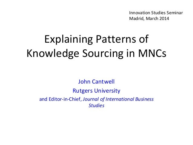 Explaining Patterns of Knowledge Sourcing in MNCs John Cantwell Rutgers University and Editor-in-Chief, Journal of Interna...