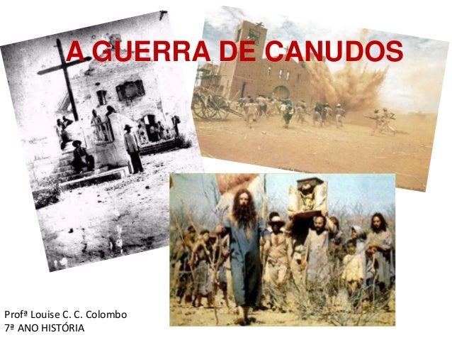 A GUERRA DE CANUDOS  Profª Louise C. C. Colombo  7ª ANO HISTÓRIA