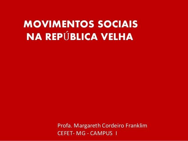 MOVIMENTOS SOCIAIS NA REPÚBLICA VELHA Profa. Margareth Cordeiro Franklim CEFET- MG - CAMPUS I