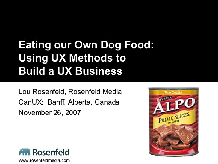 Eating our Own Dog Food: Using UX Methods to  Build a UX Business Lou Rosenfeld, Rosenfeld Media CanUX:  Banff, Alberta, C...