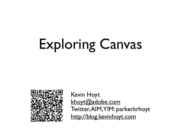 Exploring Canvas    Kevin Hoyt    khoyt@adobe.com    Twitter, AIM,YIM: parkerkrhoyt    http://blog.kevinhoyt.com