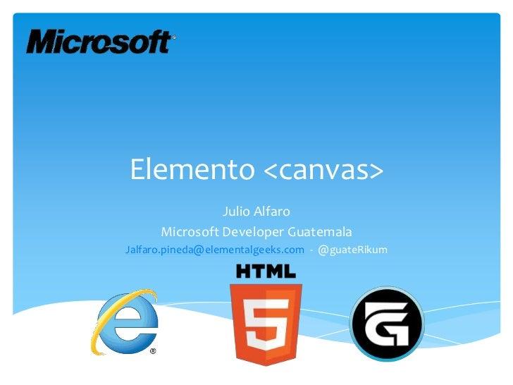 Elemento <canvas>                Julio Alfaro      Microsoft Developer GuatemalaJalfaro.pineda@elementalgeeks.com - @guate...