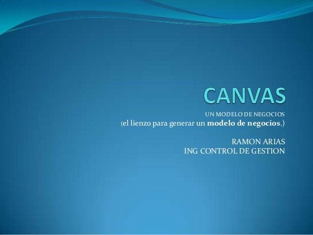 UN MODELO DE NEGOCIOS(el   lienzo para generar un modelo de negocios.)                              RAMON ARIAS           ...