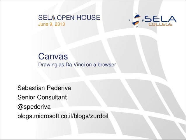 SELA OPEN HOUSEJune 9, 2013CanvasSebastian PederivaSenior Consultant@spederivablogs.microsoft.co.il/blogs/zurdoilDrawing a...