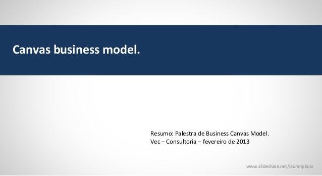 Canvas business model.  Resumo: Palestra de Business Canvas Model. Vec – Consultoria – fevereiro de 2013  www.slideshare.n...