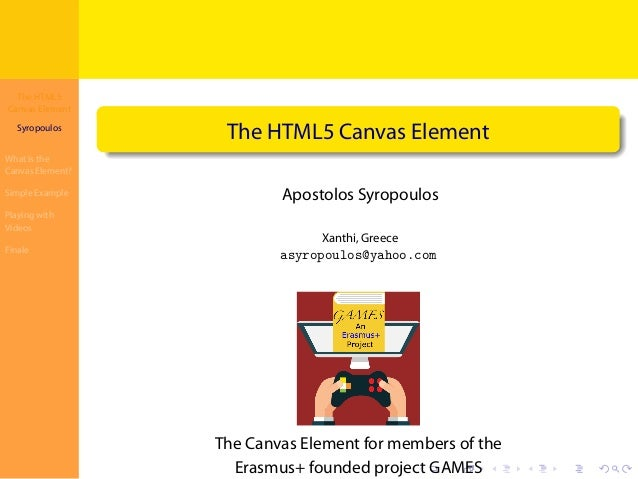 The HTML5 Canvas Element Syropoulos What is the Canvas Element? Simple Example Playing with Videos Finale . . . . . . . . ...