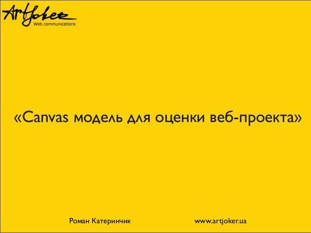 «Canvas модель для оценки веб-проекта»  Роман Катеринчик www.artjoker.ua