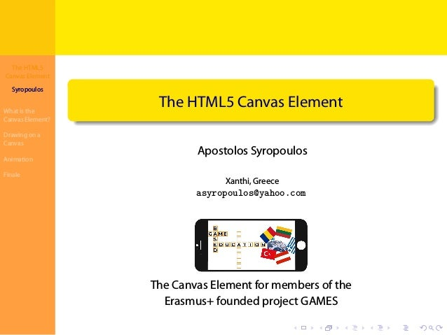 The HTML5 Canvas Element Syropoulos What is the Canvas Element? Drawing on a Canvas Animation Finale . . . . . . . . . . ....
