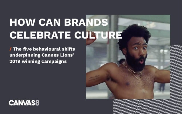 HOW CAN BRANDS CELEBRATE CULTURE / The five behavioural shifts underpinning Cannes Lions' 2019 winning campaigns
