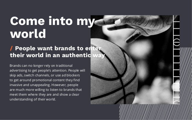 Come into my world / People want brands to enter their world in an authentic way Brands can no longer rely on traditional ...