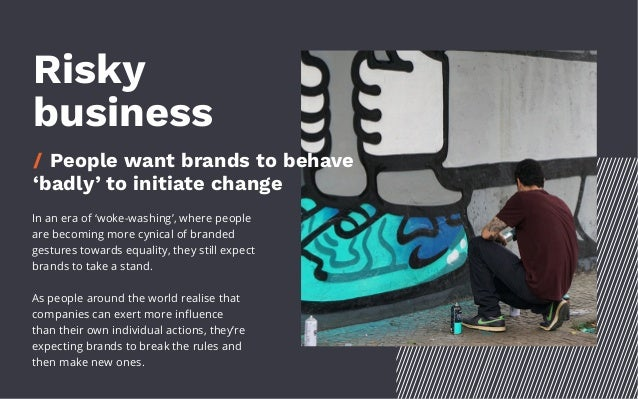 Risky business / People want brands to behave 'badly' to initiate change In an era of 'woke-washing', where people are bec...