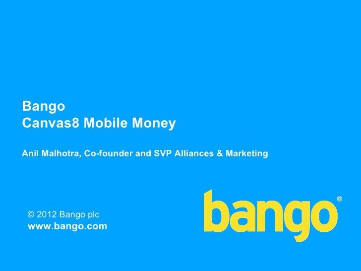 BangoCanvas8 Mobile MoneyAnil Malhotra, Co-founder and SVP Alliances & Marketing © 2012 Bango plc www.bango.com           ...