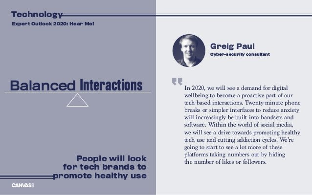 In 2020, we will see a demand for digital wellbeing to become a proactive part of our tech-based interactions. Twenty-minu...