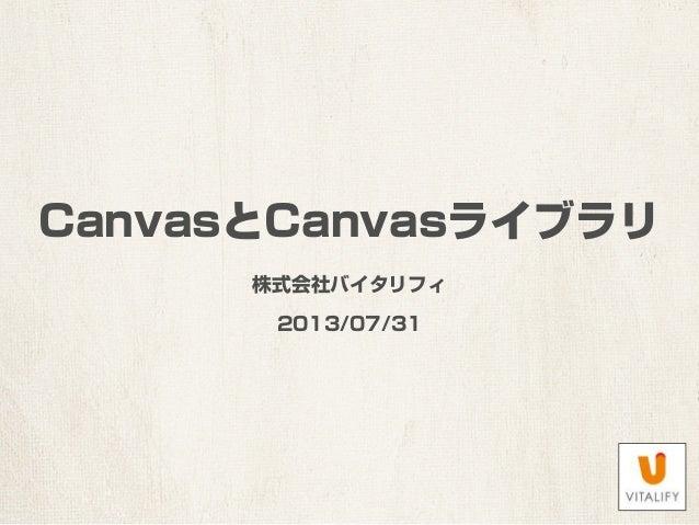 CanvasとCanvasライブラリ 株式会社バイタリフィ 2013/07/31