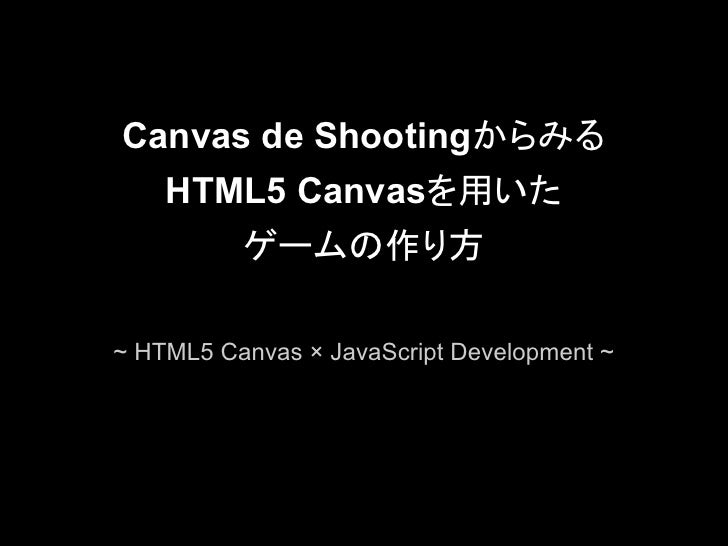 Canvas de Shootingからみる    HTML5 Canvasを用いた       ゲームの作り方~ HTML5 Canvas × JavaScript Development ~