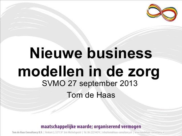 Nieuwe business modellen in de zorg SVMO 27 september 2013 Tom de Haas