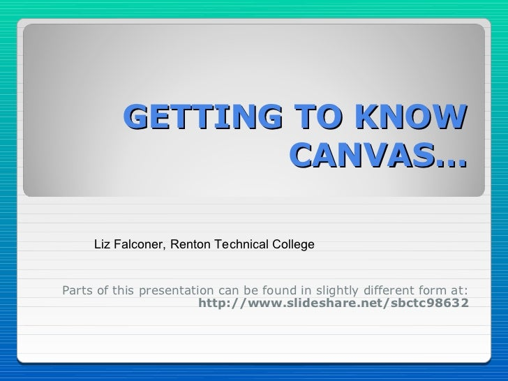 GETTING TO KNOW                  CANVAS…     Liz Falconer, Renton Technical CollegeParts of this presentation can be found...