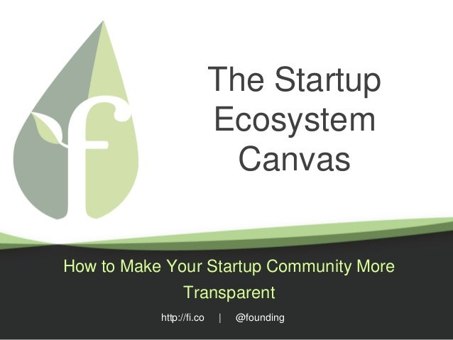 http://fi.co | @founding The Startup Ecosystem Canvas How to Make Your Startup Community More Transparent