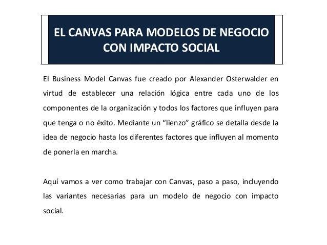 EL CANVAS PARA MODELOS DE NEGOCIO CON IMPACTO SOCIAL El Business Model Canvas fue creado por Alexander Osterwalder en virt...