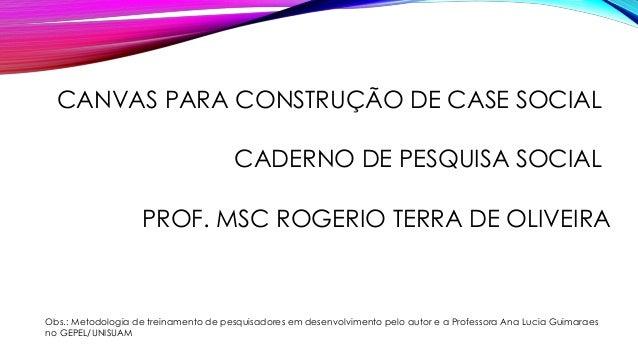 CADERNO DE PESQUISA SOCIAL CANVAS PARA CONSTRUÇÃO DE CASE SOCIAL PROF. MSC ROGERIO TERRA DE OLIVEIRA Obs.: Metodologia de ...