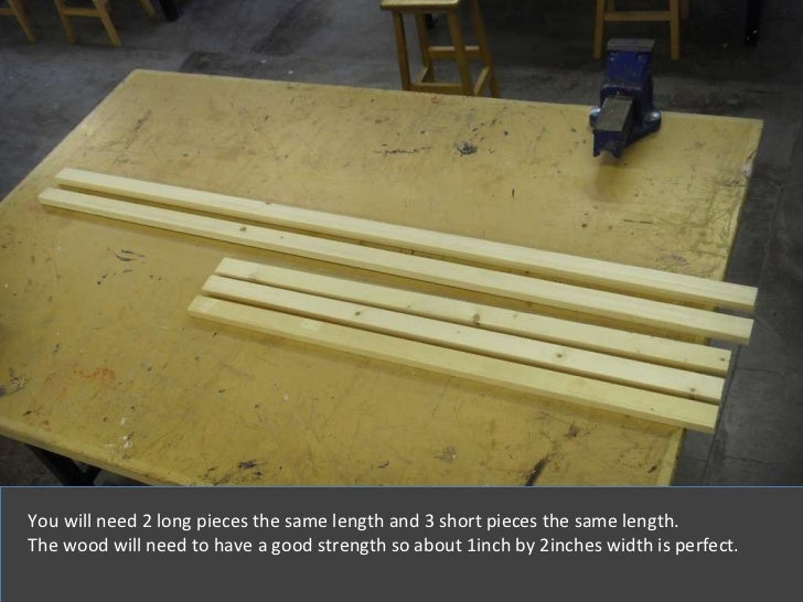 You will need 2 long pieces the same length and 3 short pieces the same length . The wood will need to have a good strengt...