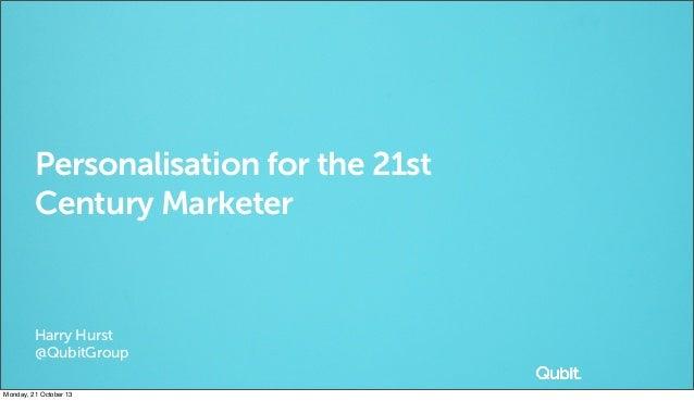 Personalisation for the 21st Century Marketer  Harry Hurst @QubitGroup Monday, 21 October 13