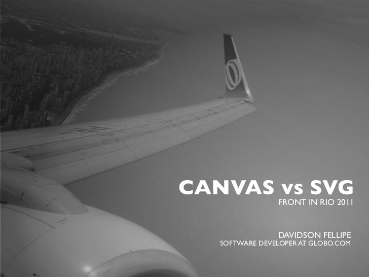 CANVAS vs SVG                FRONT IN RIO 2011                DAVIDSON FELLIPE   SOFTWARE DEVELOPER AT GLOBO.COM