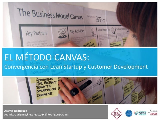 EL MÉTODO CANVAS: Convergencia con Lean Startup y Customer Development Aramis Rodríguez Aramis.rodriguez@iesa.edu.ve/ @Rod...