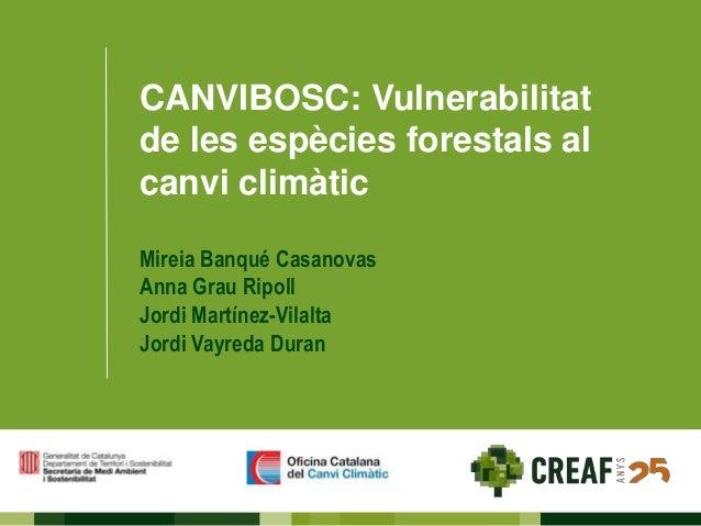 CANVIBOSC: Vulnerabilitat de les espècies forestals al canvi climàtic Mireia Banqué Casanovas Anna Grau Ripoll Jordi Martí...