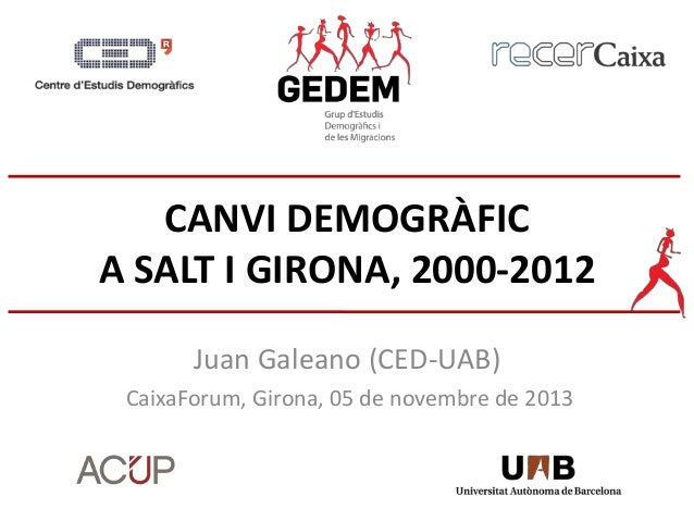 CANVI DEMOGRÀFIC A SALT I GIRONA, 2000-2012 Juan Galeano (CED-UAB) CaixaForum, Girona, 05 de novembre de 2013