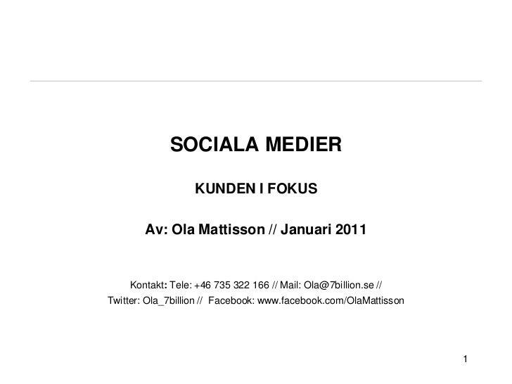 SOCIALA MEDIER KUNDEN I FOKUSAv: Ola Mattisson // Januari 2011Kontakt: Tele: +46 735 322 166 // Mail: Ola@7billion.se // T...