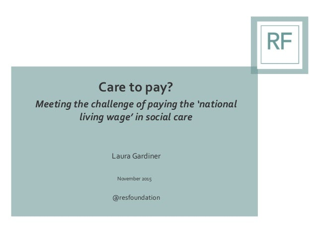 Care to pay? Meeting the challenge of paying the 'national living wage' in social care Laura Gardiner November 2015 @resfo...