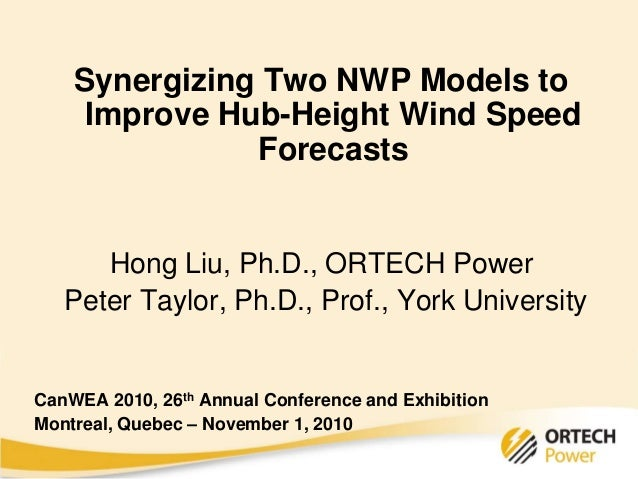 Synergizing Two NWP Models to Improve Hub-Height Wind Speed Forecasts Hong Liu, Ph.D., ORTECH Power Peter Taylor, Ph.D., P...