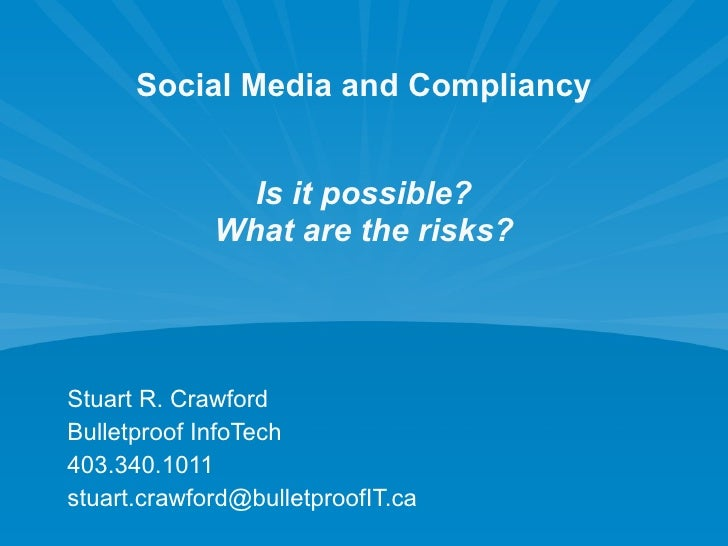 Social Media and Compliancy Is it possible? What are the risks? Stuart R. Crawford Bulletproof InfoTech 403.340.1011 [emai...
