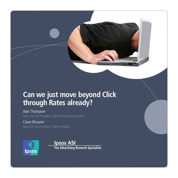 Can we just move beyond Clickthrough Rates already?Alan ThompsonIpsos ASI, Vice President, Digital Product DevelopmentCary...