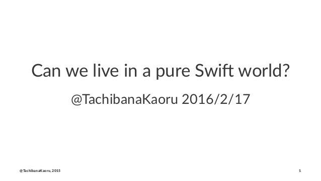 Can we live in a pure Swi. world? @TachibanaKaoru 2016/2/17 @TachibanaKaoru, 2015 1
