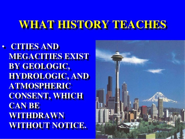 WHAT HISTORY TEACHES • CITIES AND MEGACITIES EXIST BY GEOLOGIC, HYDROLOGIC, AND ATMOSPHERIC CONSENT, WHICH CAN BE WITHDRAW...