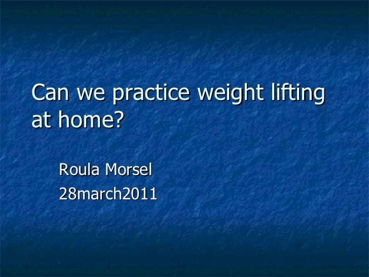 Can we practice weight lifting at home? Roula Morsel 28march2011